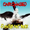 CAR(CHASE) & FLOWER POT ROCK <SPLIT CD>