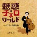 魅惑のチェロ・ワールド - メロディの贈り物 / 山本祐ノ介(vc), 小山京子(p)