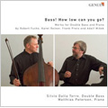 Bass ! How Low Can You Go ? -Works for Double Bass and Piano: R.Fuchs, K.Reiner, F.Proto, etc (2007) / Silvio Dalla Torre(cb), Matthias Petersen(p)