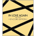 IN LOVE AGAIN~ENCORE EDITION~ [CD+DVD]<完全生産限定盤>