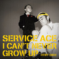 SERVICE ACE/I Can't Never Grow Up[HTBY-0802]