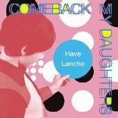 COMEBACK MY DAUGHTERS/Have Lancho [PZCA-42]