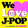 We Love J-POP Mixed by DJ HIROKI