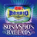 速報!歌の大辞テン!!Presents[80's VS 90's -BALLADS-]