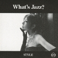 What's Jazz? -STYLE-<初回生産限定盤>