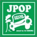 J-POP COVER DRIVIN' mixed by DJ HIROKI