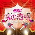 熱唱!女の恋唄 ~ラブソング・ベスト・ヒット~