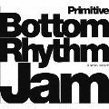 Bottom Rhythm Jam -Primitive-