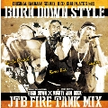 BURN DOWN STYLE ~ JTB FIRE TANK MIX ~