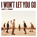 I WON'T LET YOU GO [CD+DVD+ブックレット]<初回生産限定盤A>