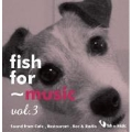 "fish for~music vol.3 ""Sound from Cafe, Restaurant, Bar&Radio""<タワーレコード限定>"