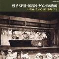 甦るSP盤・蓄音器サウンドの豊穣~明治・大正の流行歌編(下)