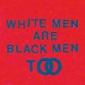 WHITE MEN ARE BLACK MEN TOO<期間限定スペシャルプライス盤>