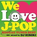 WE LOVE J-POP ~REGGAE TUNES BEST~ Mixed by DJ HIROKI