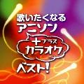 歌いたくなるアニソン + カラオケ・ベスト!