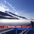 Travel Cafe Selection~Departure for~