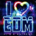 I LOVE EDM -HITS & ANTHEMS-