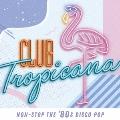 クラブ・トロピカーナ ノンストップ・ザ・80sディスコ・ポップ