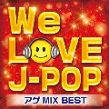 WE LOVE J-POP アゲMIX BEST