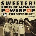 スウィーター! ルーツ・オブ・ジャパニーズ・パワーポップ 1971-1986