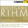 Wolfgang Rihm Edition Vol.6 - Uber die Linie II, Coll'Arco