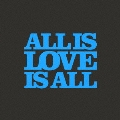 ALL IS LOVE IS ALL