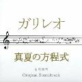 ドラマ「ガリレオ」×映画「真夏の方程式」オリジナル・サウンドトラック