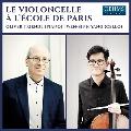 Le Violoncelle a L'Ecole de Paris エコール・ド・パリのチェロ作品集