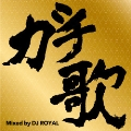 ガチ歌MIX Mixed by DJ ROYAL