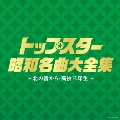 トップスター昭和名曲大全集 ~北の宿から・高校三年生~