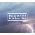 Headache and Dub Reel Inch [CD+DVD]<初回生産限定盤>