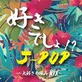 好きでしょ!? J-POP~大好きの極みMIX~