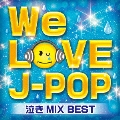 WE LOVE J-POP 泣きMIX BEST