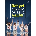 "Not yet ""already"" 2014.5.10 1st LIVE<初回限定仕様>"