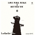 LOVE WILL MAKE A BETTER YOU