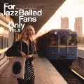 For Jazz Ballad Fans Only Vol.2<完全限定プレス盤>