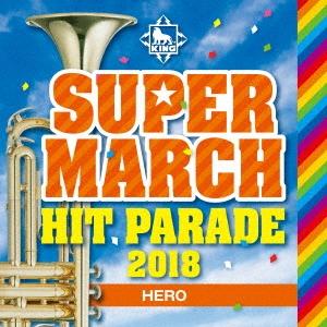キング・スーパー・マーチ ヒット・パレード2018 〜HERO〜 CD