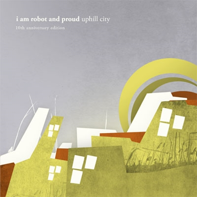I Am Robot And Proud/uphill city 10 years anniversary edition[EPCD108]