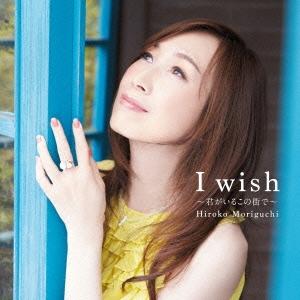 森口博子/I wish ~君がいるこの街で~ [KICM-1598]