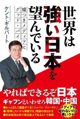 ケント・ギルバート/世界は強い日本を望んでいる - ?つきメディアにグッド・バイ -[9784847097720]