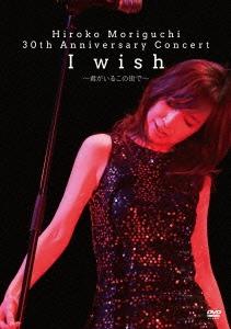 森口博子/Hiroko Moriguchi 30th Anniversary Concert I wish~君がいるこの街で~ [CVOV-8005]