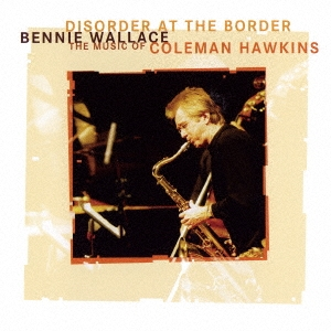 Bennie Wallace/ディスオーダー・アット・ジ・ボーダー〜ザ・ミュージック・オブ・コールマン・ホーキンス<完全限定生産盤>[CDSOL-6636]