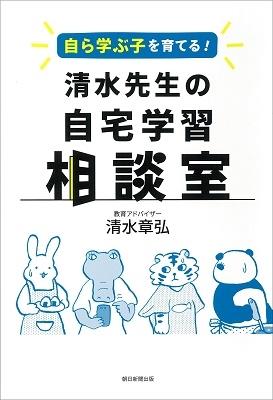 清水章弘/自ら学ぶ子を育てる! 清水先生の自宅学習相談室[9784021911057]