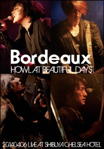 Bordeaux/HOWL AT BEAUTIFUL DAYS -20140406 LIVE AT SHIBUYA CHELSEA HOTEL- [LGV-0001]