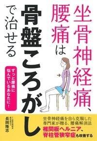 長岡隆志/坐骨神経痛、腰痛は骨盤ころがしで治せる[9784074389667]
