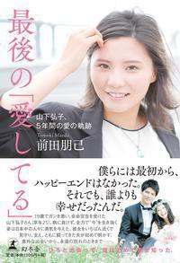 TOWER RECORDS ONLINEで買える「前田朋己/最後の愛してる 山下弘子、5年間の愛の軌跡 [9784344033672]」の画像です。価格は1,404円になります。
