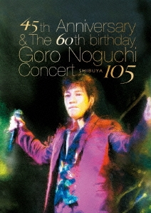 45th Anniversary & The 60th birthday Goro Noguchi Concert SHIBUYA 105<通常盤>