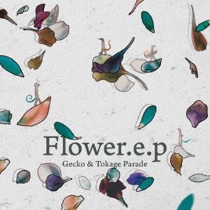 Gecko &Tokage Parade/Flower.e.p[TKGR-013]