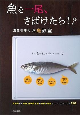 濱田美里 (料理研究家)/魚を一尾、さばけたら!?濱田美里のお魚教室〈新装版〉 お刺身から煮魚、自家製干物や手作り塩辛まで、シンプルレシピ150[9784309287683]