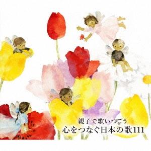 親子で歌いつごう 心をつなぐ日本の歌111〜日本の歌百選(101曲)、心の歌10曲と共に〜 CD